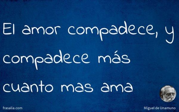 El amor compadece, y compadece más cuanto mas ama
