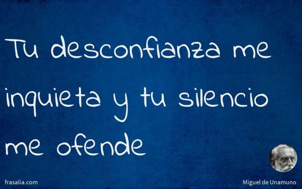 Tu desconfianza me inquieta y tu silencio me ofende