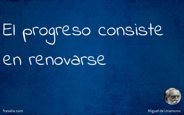 El progreso consiste en renovarse
