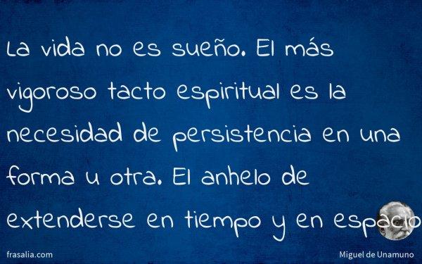 La vida no es sueño. El más vigoroso tacto espiritual es la necesidad de persistencia en una forma u otra. El anhelo de extenderse en tiempo y en espacio