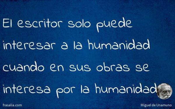El escritor solo puede interesar a la humanidad cuando en sus obras se interesa por la humanidad