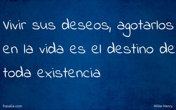 Vivir sus deseos, agotarlos en la vida es el destino de toda existencia