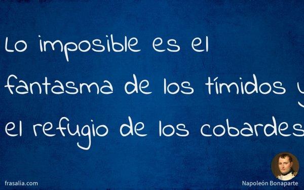Lo imposible es el fantasma de los tímidos y el refugio de los cobardes