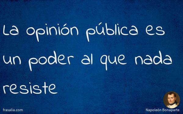 La opinión pública es un poder al que nada resiste
