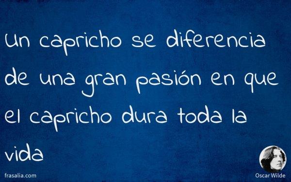 Un capricho se diferencia de una gran pasión en que el capricho dura toda la vida