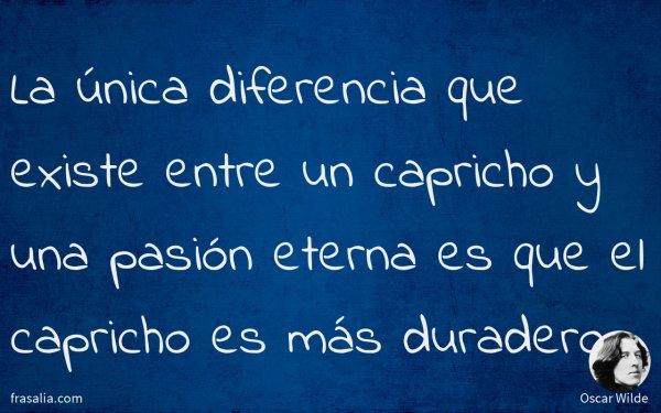 La única diferencia que existe entre un capricho y una pasión eterna es que el capricho es más duradero