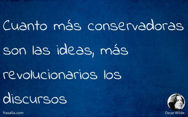 Cuanto más conservadoras son las ideas, más revolucionarios los discursos