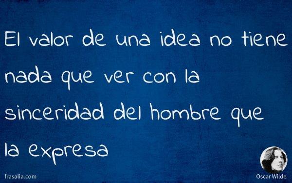 El valor de una idea no tiene nada que ver con la sinceridad del hombre que la expresa