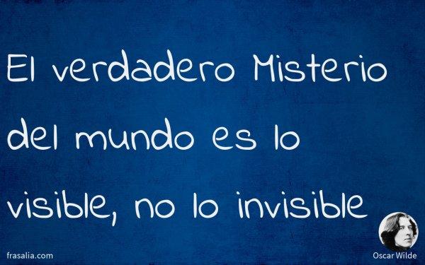 El verdadero Misterio del mundo es lo visible, no lo invisible
