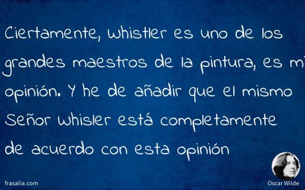 Ciertamente, Whistler es uno de los grandes maestros de la pintura, es mi opinión. Y he de añadir que el mismo Señor Whisler está completamente de acuerdo con esta opinión