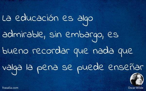 La educación es algo admirable, sin embargo, es bueno recordar que nada que valga la pena se puede enseñar