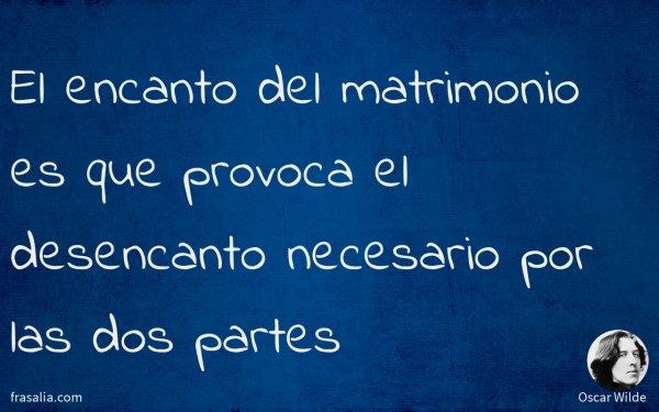 El encanto del matrimonio es que provoca el desencanto necesario por las dos partes