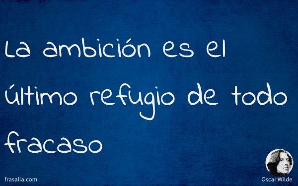 La ambición es el último refugio de todo fracaso
