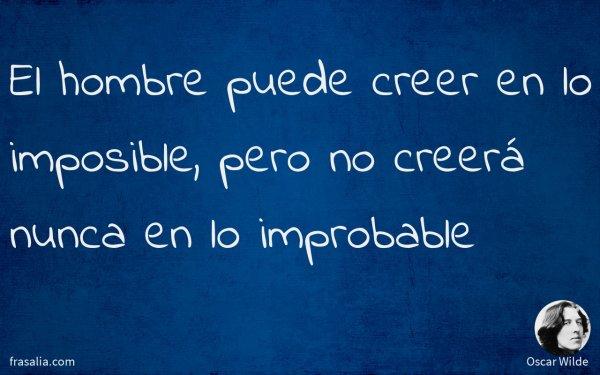El hombre puede creer en lo imposible, pero no creerá nunca en lo improbable