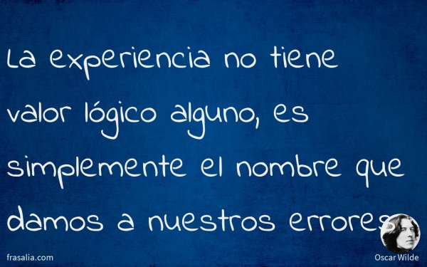 La experiencia no tiene valor lógico alguno, es simplemente el nombre que damos a nuestros errores