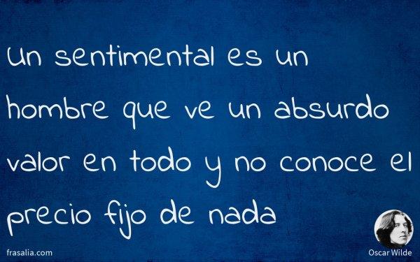 Un sentimental es un hombre que ve un absurdo valor en todo y no conoce el precio fijo de nada