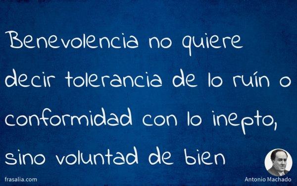 Benevolencia no quiere decir tolerancia de lo ruín o conformidad con lo inepto, sino voluntad de bien