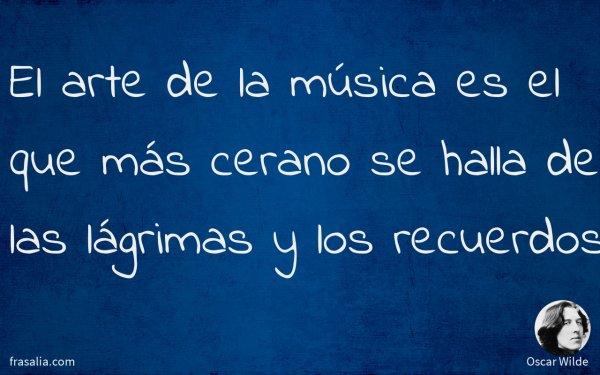 El arte de la música es el que más cerano se halla de las lágrimas y los recuerdos