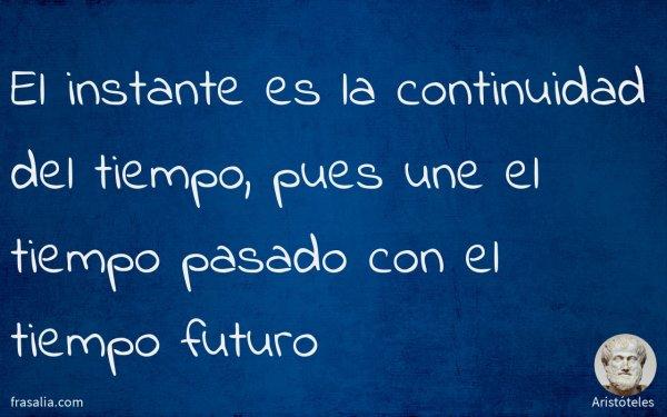 El instante es la continuidad del tiempo, pues une el tiempo pasado con el tiempo futuro