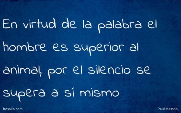 En virtud de la palabra el hombre es superior al animal, por el silencio se supera a sí mismo