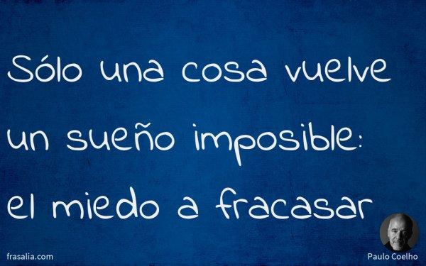 Sólo una cosa vuelve un sueño imposible: el miedo a fracasar