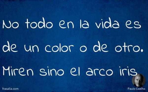 No todo en la vida es de un color o de otro. Miren sino el arco iris