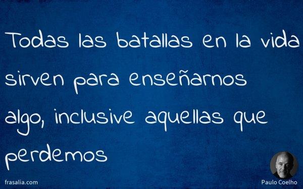 Todas las batallas en la vida sirven para enseñarnos algo, inclusive aquellas que perdemos