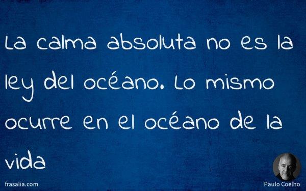 La calma absoluta no es la ley del océano. Lo mismo ocurre en el océano de la vida