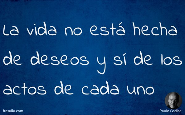 La vida no está hecha de deseos y sí de los actos de cada uno