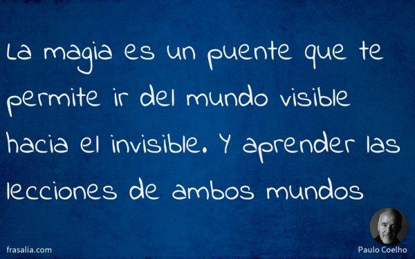 La magia es un puente que te permite ir del mundo visible hacia el invisible. Y aprender las lecciones de ambos mundos