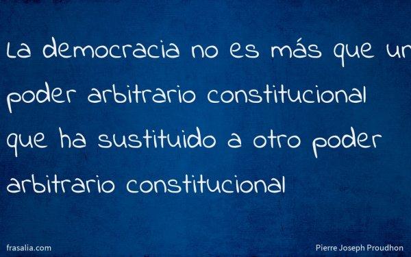 La democracia no es más que un poder arbitrario constitucional que ha sustituido a otro poder arbitrario constitucional