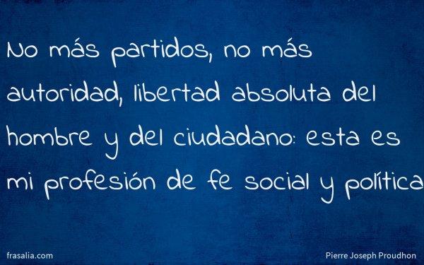 No más partidos, no más autoridad, libertad absoluta del hombre y del ciudadano: esta es mi profesión de fe social y política