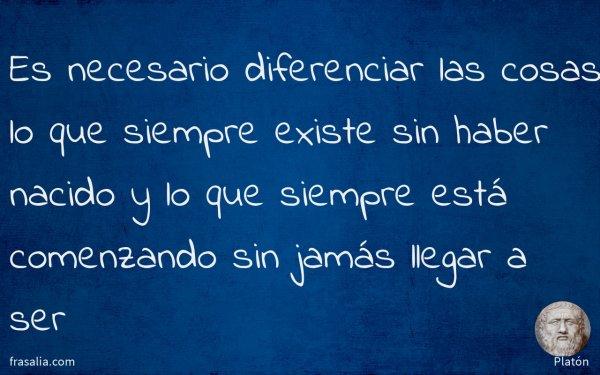 Es necesario diferenciar las cosas, lo que siempre existe sin haber nacido y lo que siempre está comenzando sin jamás llegar a ser