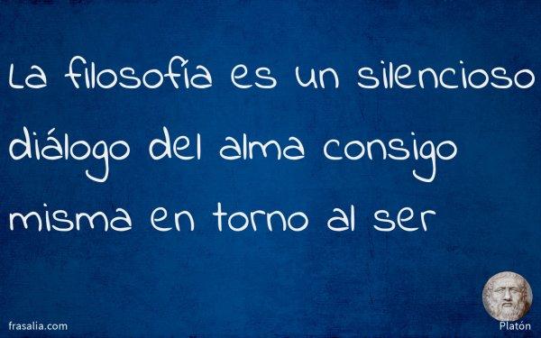 La filosofía es un silencioso diálogo del alma consigo misma en torno al ser