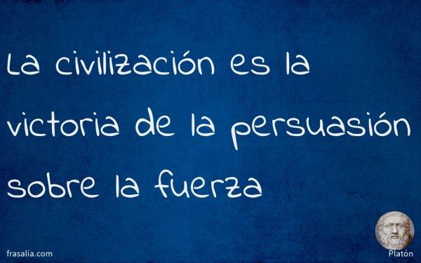La civilización es la victoria de la persuasión sobre la fuerza