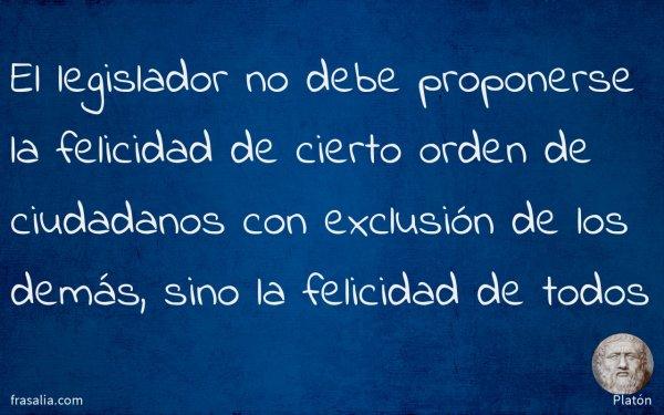 El legislador no debe proponerse la felicidad de cierto orden de ciudadanos con exclusión de los demás, sino la felicidad de todos