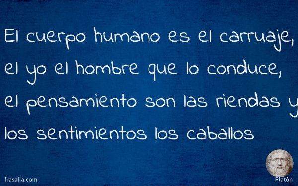 El cuerpo humano es el carruaje, el yo el hombre que lo conduce, el pensamiento son las riendas y los sentimientos los caballos