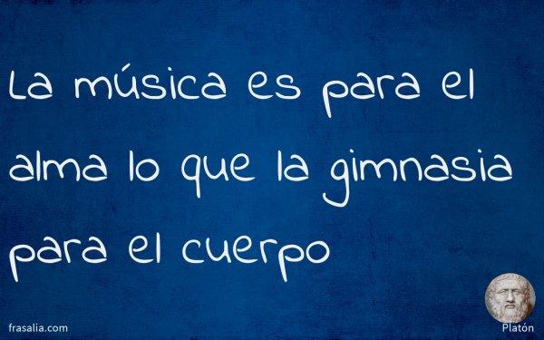 La música es para el alma lo que la gimnasia para el cuerpo