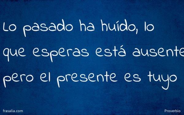 Lo pasado ha huído, lo que esperas está ausente, pero el presente es tuyo
