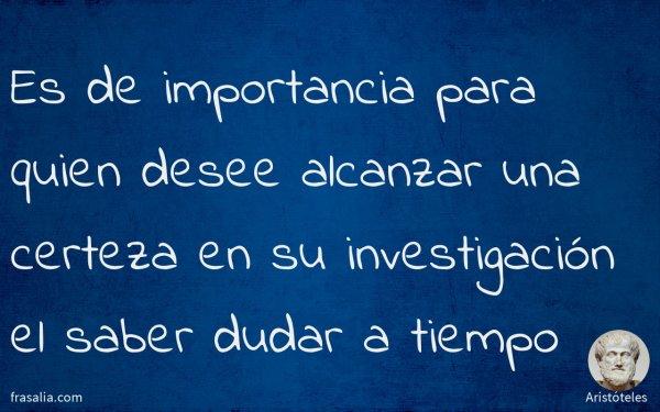 Es de importancia para quien desee alcanzar una certeza en su investigación el saber dudar a tiempo