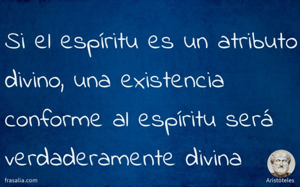 Si el espíritu es un atributo divino, una existencia conforme al espíritu será verdaderamente divina