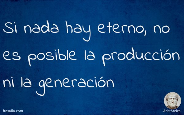 Si nada hay eterno, no es posible la producción ni la generación