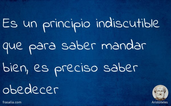 Es un principio indiscutible que para saber mandar bien, es preciso saber obedecer