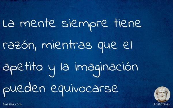 La mente siempre tiene razón, mientras que el apetito y la imaginación pueden equivocarse