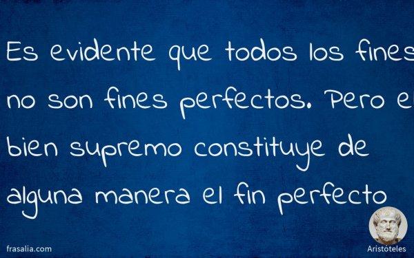 Es evidente que todos los fines no son fines perfectos. Pero el bien supremo constituye de alguna manera el fin perfecto