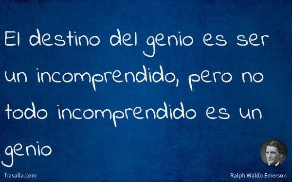 El destino del genio es ser un incomprendido, pero no todo incomprendido es un genio