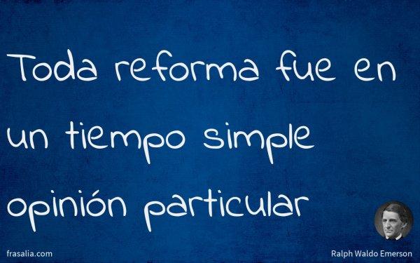 Toda reforma fue en un tiempo simple opinión particular