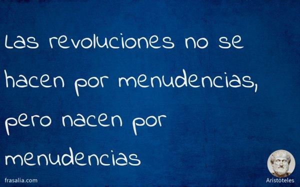 Las revoluciones no se hacen por menudencias, pero nacen por menudencias