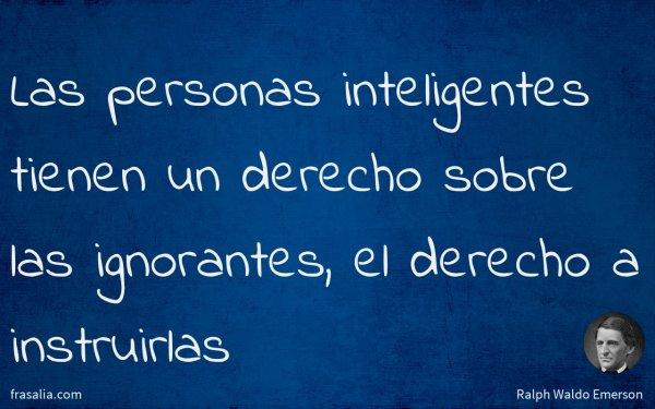 Las personas inteligentes tienen un derecho sobre las ignorantes, el derecho a instruirlas