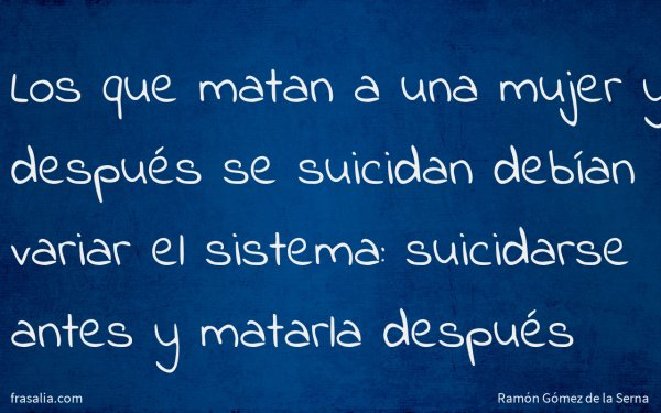 Los que matan a una mujer y después se suicidan debían variar el sistema: suicidarse antes y matarla después
